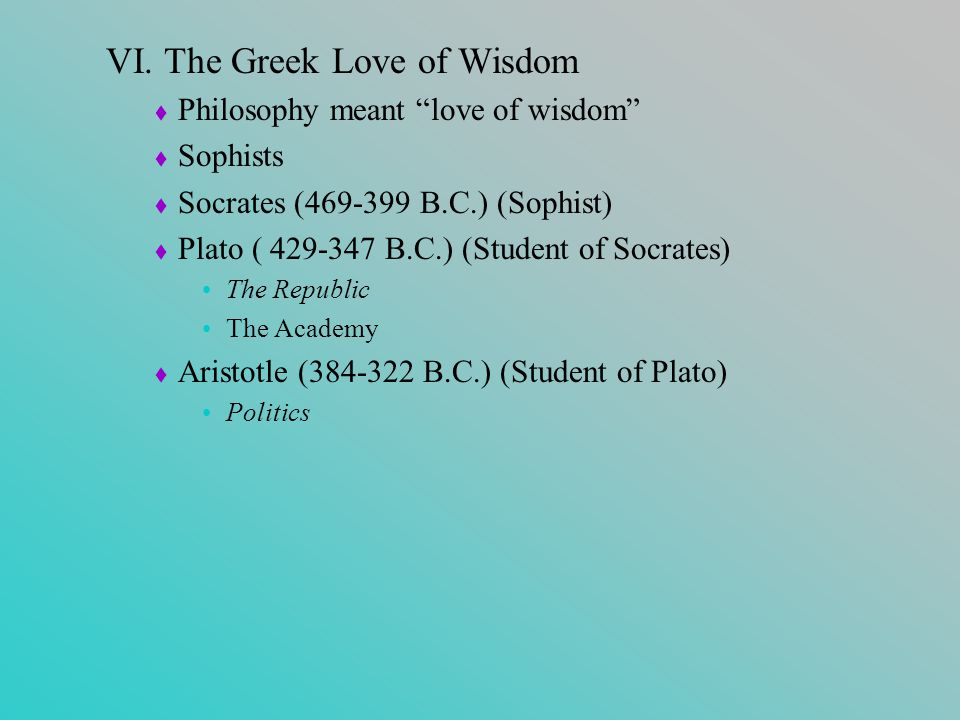 """VI. The Greek Love of Wisdom  Philosophy meant """"love of wisdom""""  Sophists  Socrates (469-399 B.C.) (Sophist)  Plato ( 429-347 B.C.) (Student of So"""