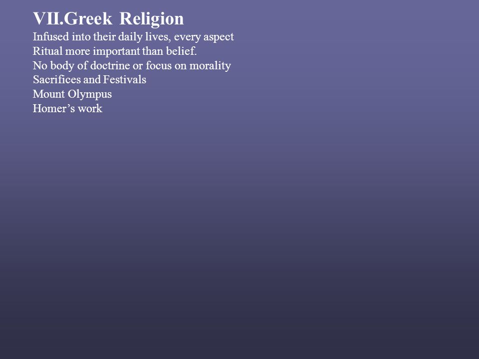 VII.Greek Religion Infused into their daily lives, every aspect Ritual more important than belief.