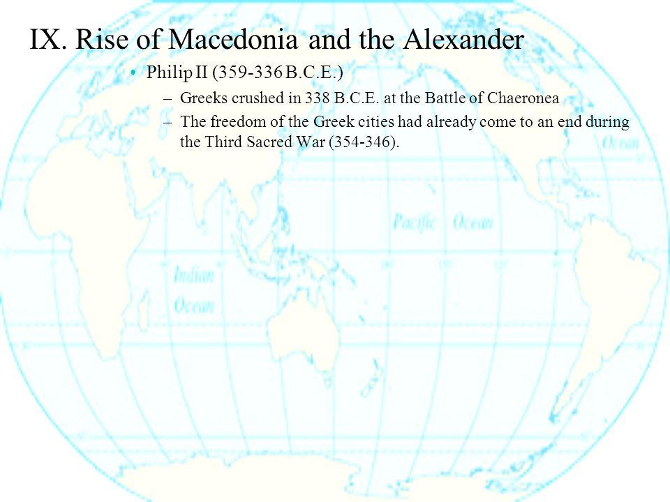 IX. Rise of Macedonia and the Alexander Philip II (359-336 B.C.E.) –Greeks crushed in 338 B.C.E.
