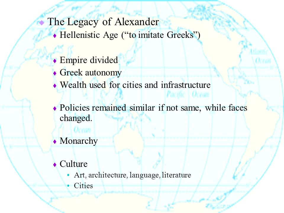  The Legacy of Alexander  Hellenistic Age ( to imitate Greeks )  Empire divided  Greek autonomy  Wealth used for cities and infrastructure  Policies remained similar if not same, while faces changed.