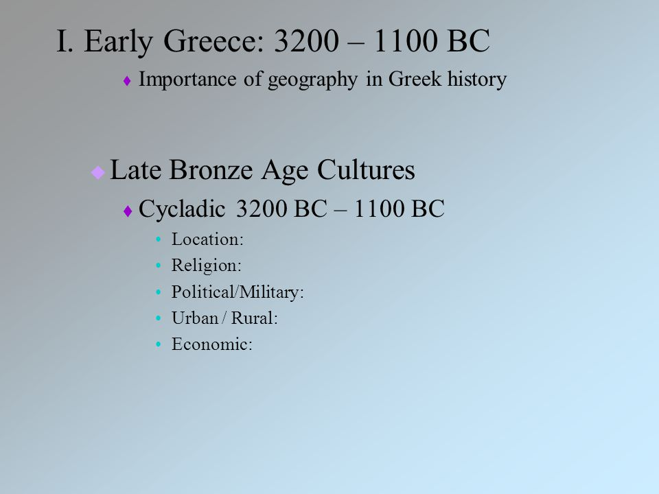 I. Early Greece: 3200 – 1100 BC  Importance of geography in Greek history  Late Bronze Age Cultures  Cycladic 3200 BC – 1100 BC Location: Religion: