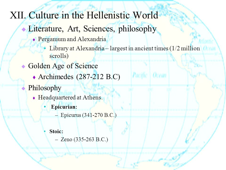XII. Culture in the Hellenistic World  Literature, Art, Sciences, philosophy  Pergamum and Alexandria Library at Alexandria – largest in ancient tim