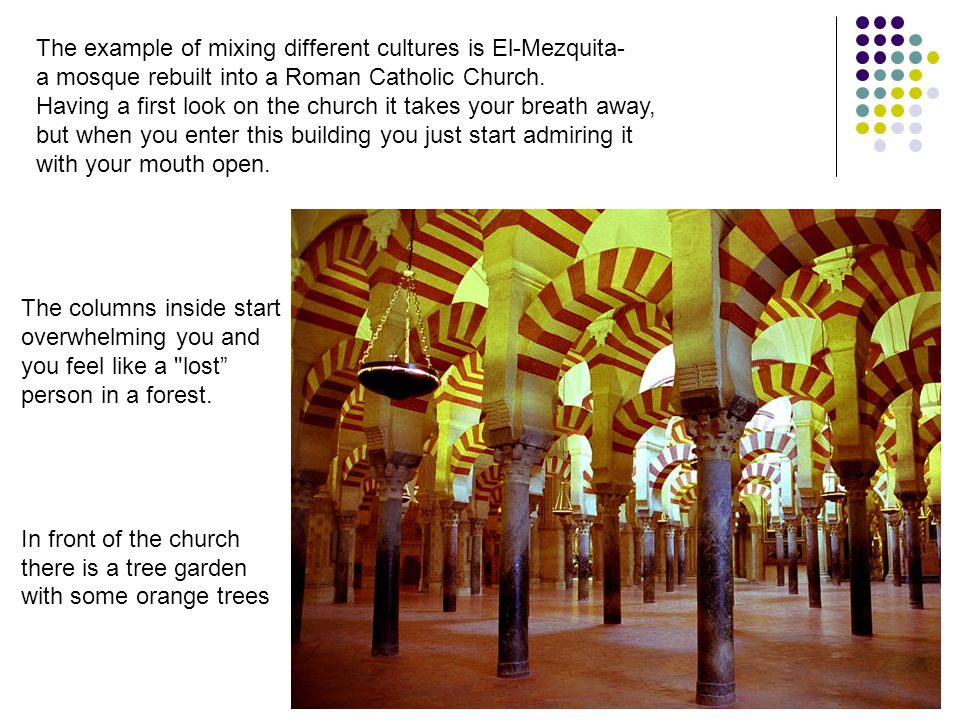 The example of mixing different cultures is El-Mezquita- a mosque rebuilt into a Roman Catholic Church.