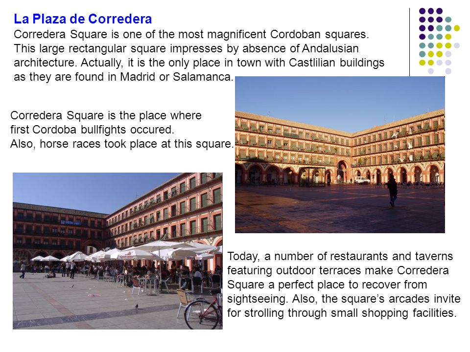 La Plaza de Corredera Corredera Square is one of the most magnificent Cordoban squares. This large rectangular square impresses by absence of Andalusi