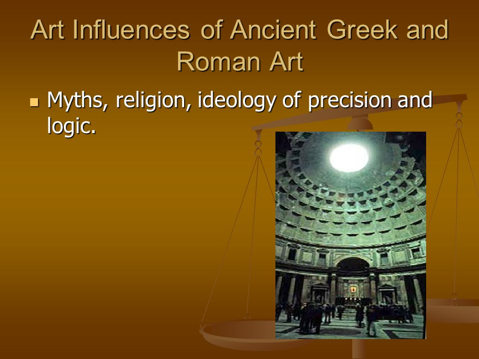 Art Influences of Ancient Greek and Roman Art Myths, religion, ideology of precision and logic. Myths, religion, ideology of precision and logic.