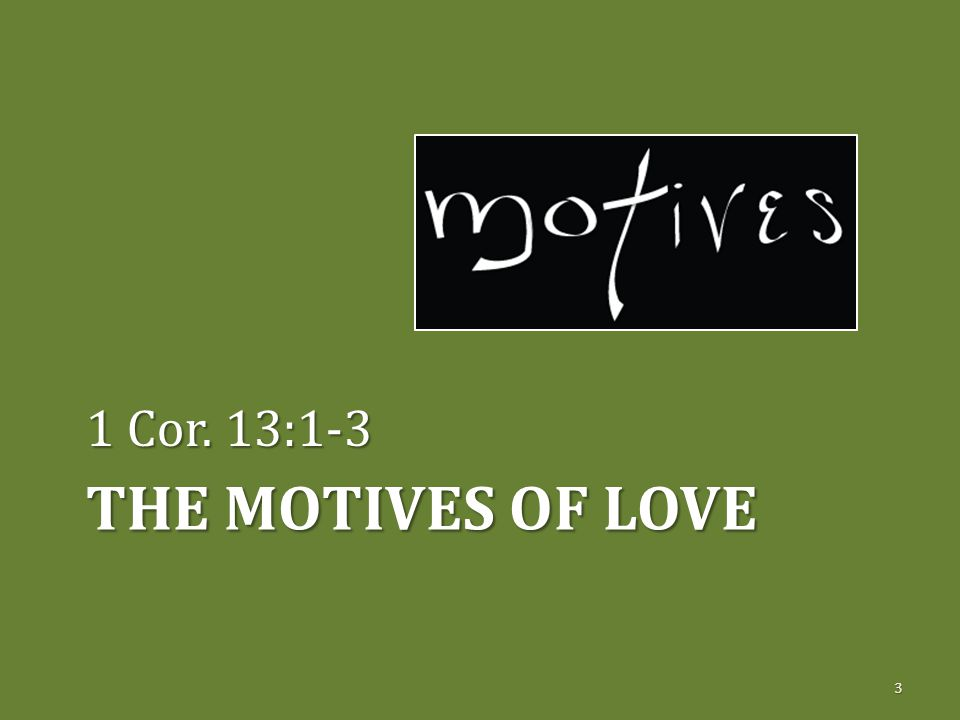 THE MOTIVES OF LOVE 1 Cor. 13:1-3 3