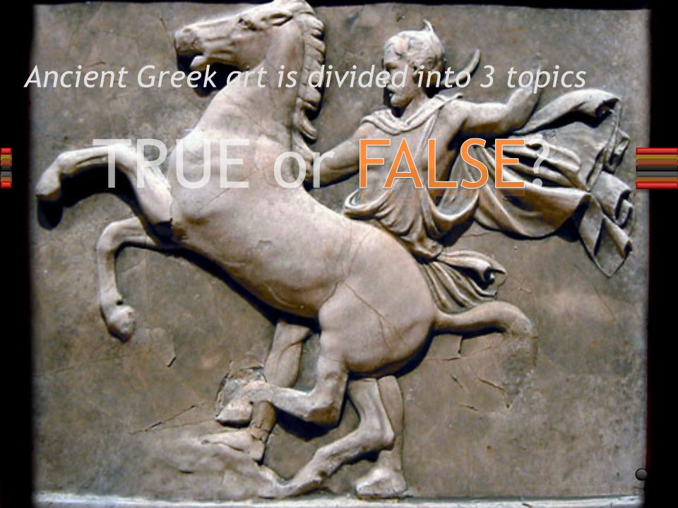 TRUE or FALSE Ancient Greek art is divided into 3 topics