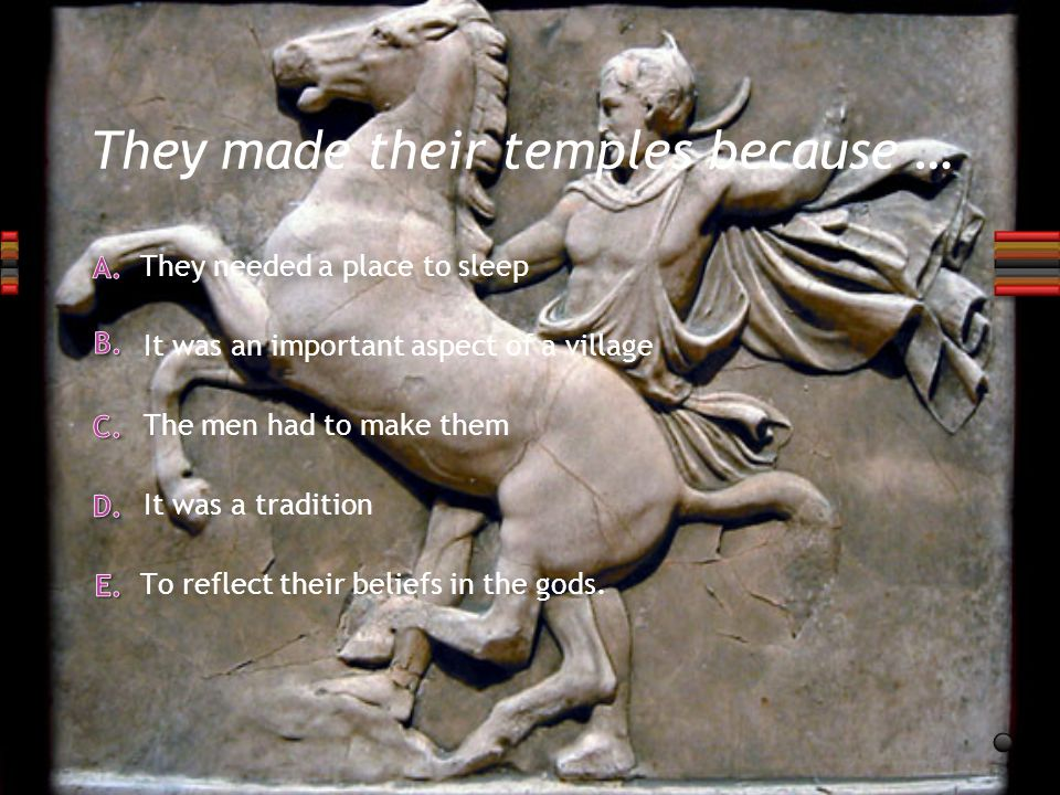 They made their temples because … They needed a place to sleep It was a tradition The men had to make them It was an important aspect of a village To