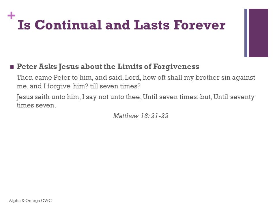 + Is Continual and Lasts Forever Peter Asks Jesus about the Limits of Forgiveness Then came Peter to him, and said, Lord, how oft shall my brother sin against me, and I forgive him.