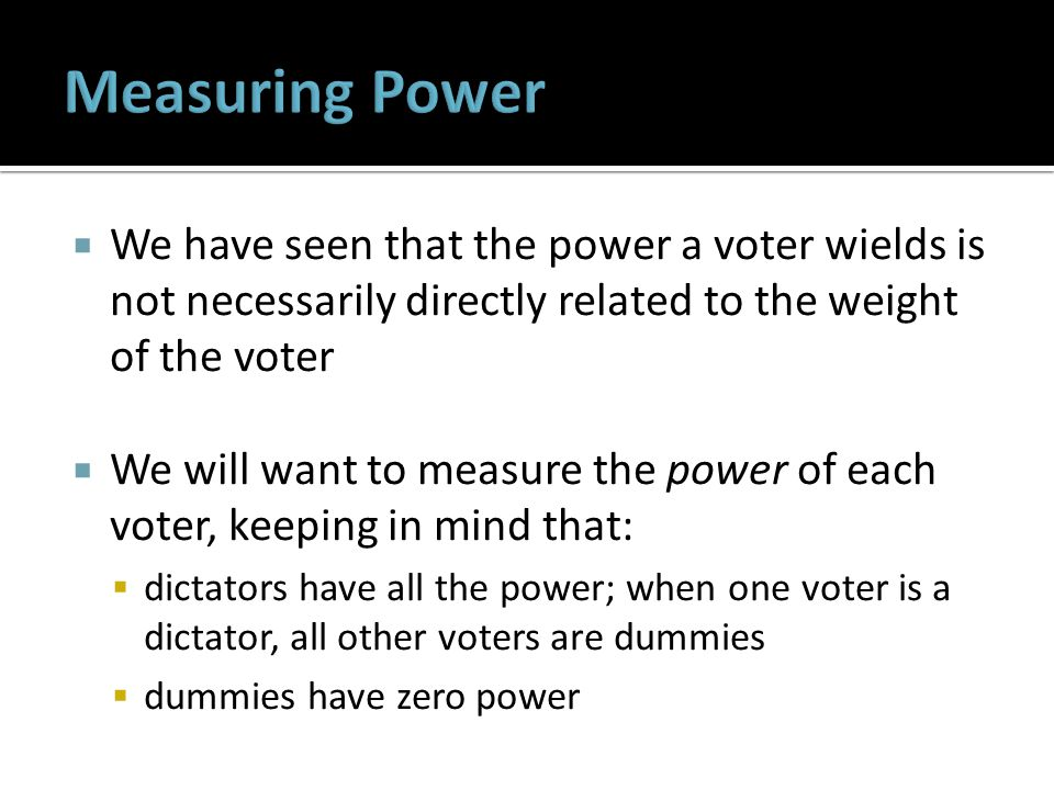  We have seen that the power a voter wields is not necessarily directly related to the weight of the voter  We will want to measure the power of each voter, keeping in mind that:  dictators have all the power; when one voter is a dictator, all other voters are dummies  dummies have zero power