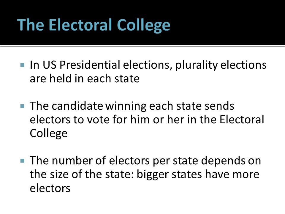  In US Presidential elections, plurality elections are held in each state  The candidate winning each state sends electors to vote for him or her in the Electoral College  The number of electors per state depends on the size of the state: bigger states have more electors
