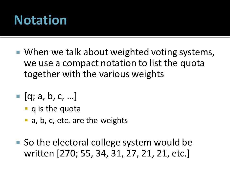  When we talk about weighted voting systems, we use a compact notation to list the quota together with the various weights  [q; a, b, c, …]  q is the quota  a, b, c, etc.