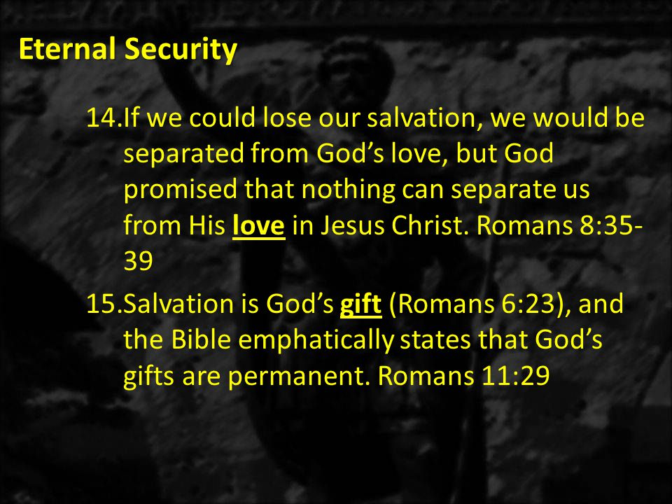 Eternal Security 14.If we could lose our salvation, we would be separated from God's love, but God promised that nothing can separate us from His love in Jesus Christ.