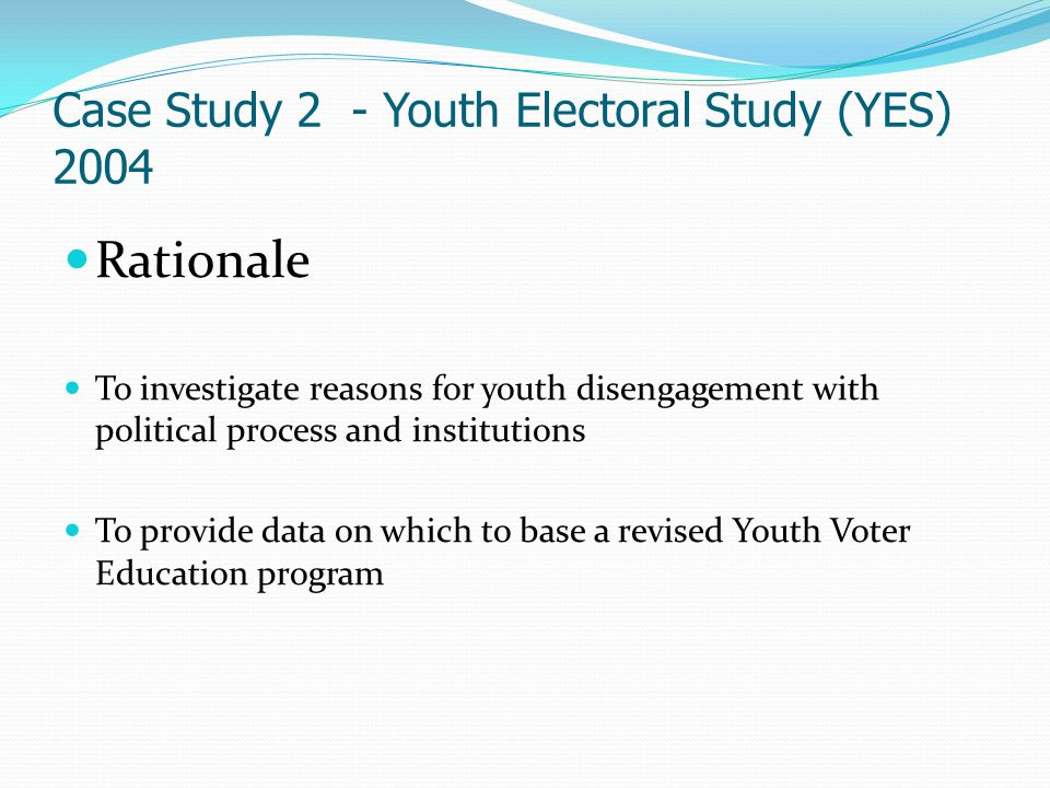Case Study 2 - Youth Electoral Study (YES) 2004 Rationale To investigate reasons for youth disengagement with political process and institutions To pr