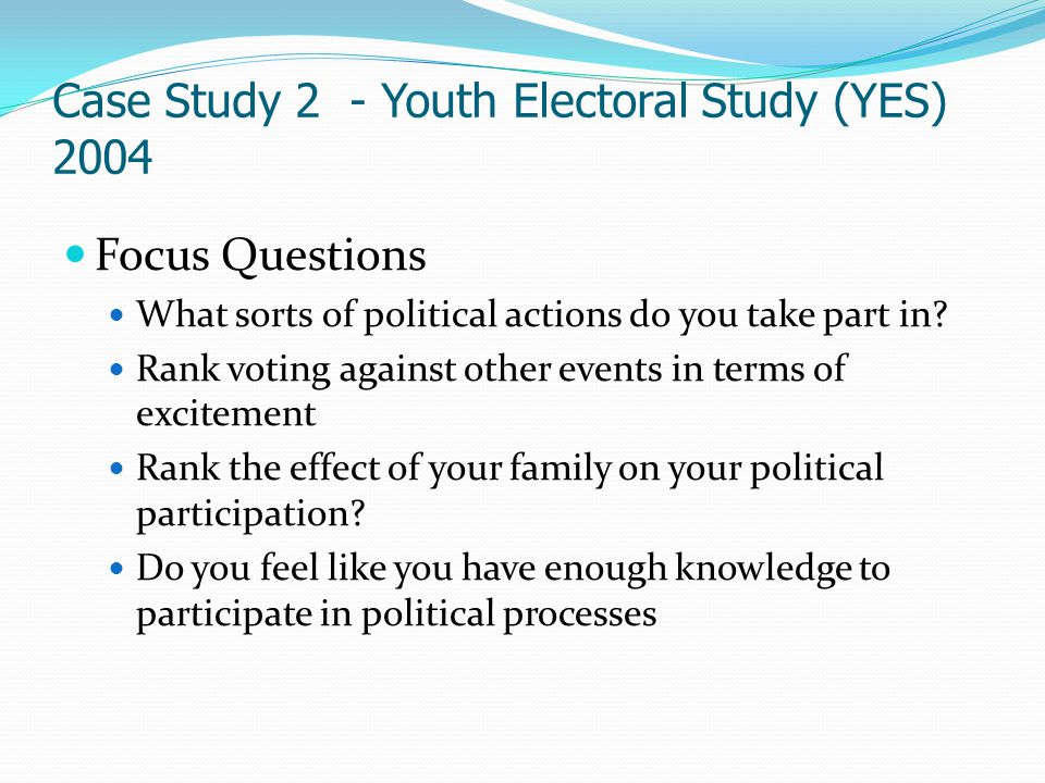 Case Study 2 - Youth Electoral Study (YES) 2004 Focus Questions What sorts of political actions do you take part in? Rank voting against other events