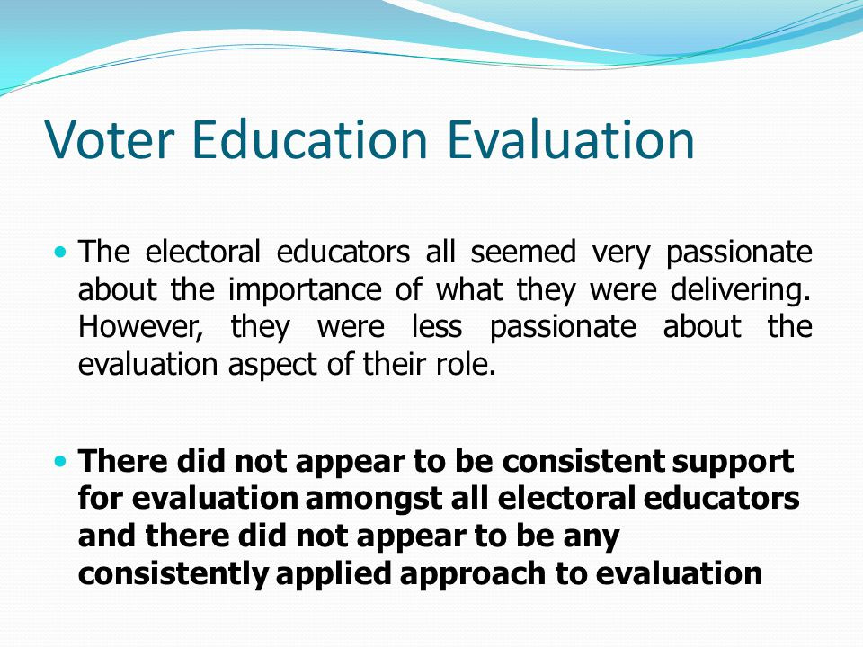 Voter Education Evaluation The electoral educators all seemed very passionate about the importance of what they were delivering. However, they were le