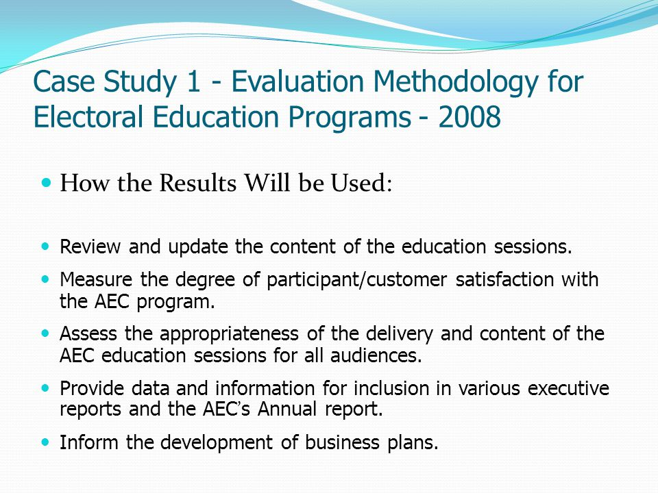 Case Study 1 - Evaluation Methodology for Electoral Education Programs - 2008 Performance Indicators 1.Participant feedback that indicates improved knowledge and increased understanding of electoral matters.