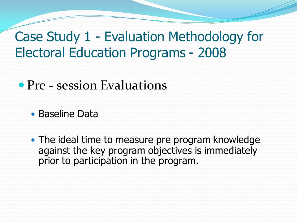 Case Study 1 - Evaluation Methodology for Electoral Education Programs - 2008 Pre - session Evaluations Baseline Data The ideal time to measure pre pr