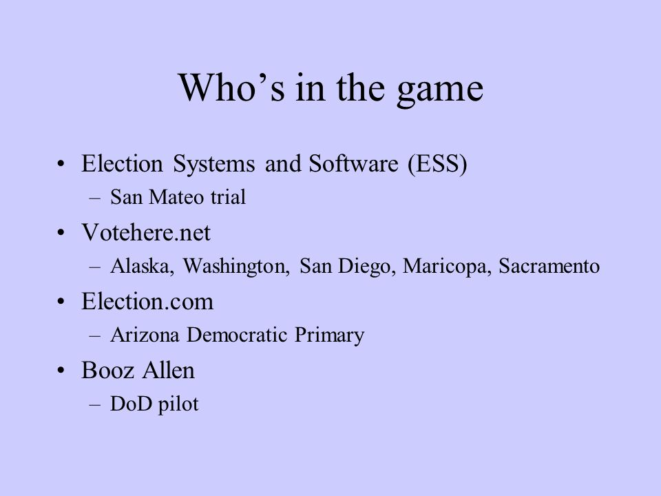 Who's in the game Election Systems and Software (ESS) –San Mateo trial Votehere.net –Alaska, Washington, San Diego, Maricopa, Sacramento Election.com –Arizona Democratic Primary Booz Allen –DoD pilot