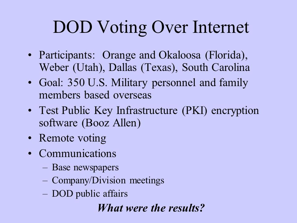 DOD Voting Over Internet Participants: Orange and Okaloosa (Florida), Weber (Utah), Dallas (Texas), South Carolina Goal: 350 U.S.