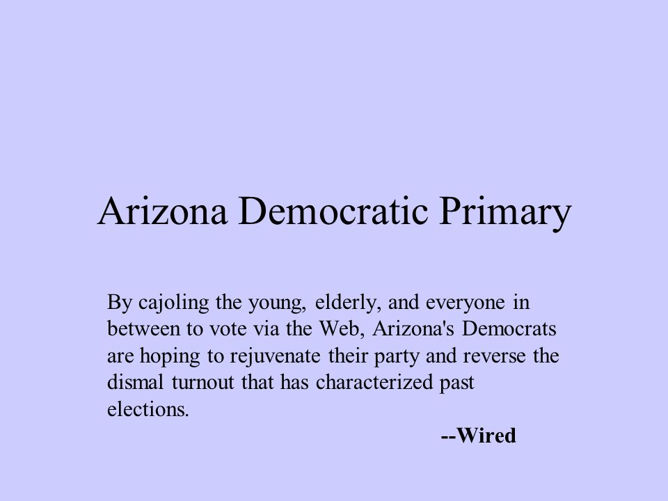 Arizona Democratic Primary By cajoling the young, elderly, and everyone in between to vote via the Web, Arizona s Democrats are hoping to rejuvenate their party and reverse the dismal turnout that has characterized past elections.
