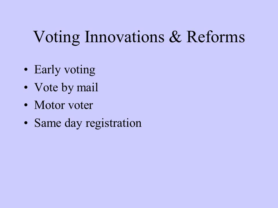 Voting Innovations & Reforms Early voting Vote by mail Motor voter Same day registration
