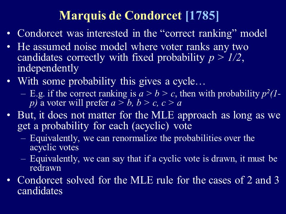 Marquis de Condorcet [1785] Condorcet was interested in the correct ranking model He assumed noise model where voter ranks any two candidates correctly with fixed probability p > 1/2, independently With some probability this gives a cycle… –E.g.