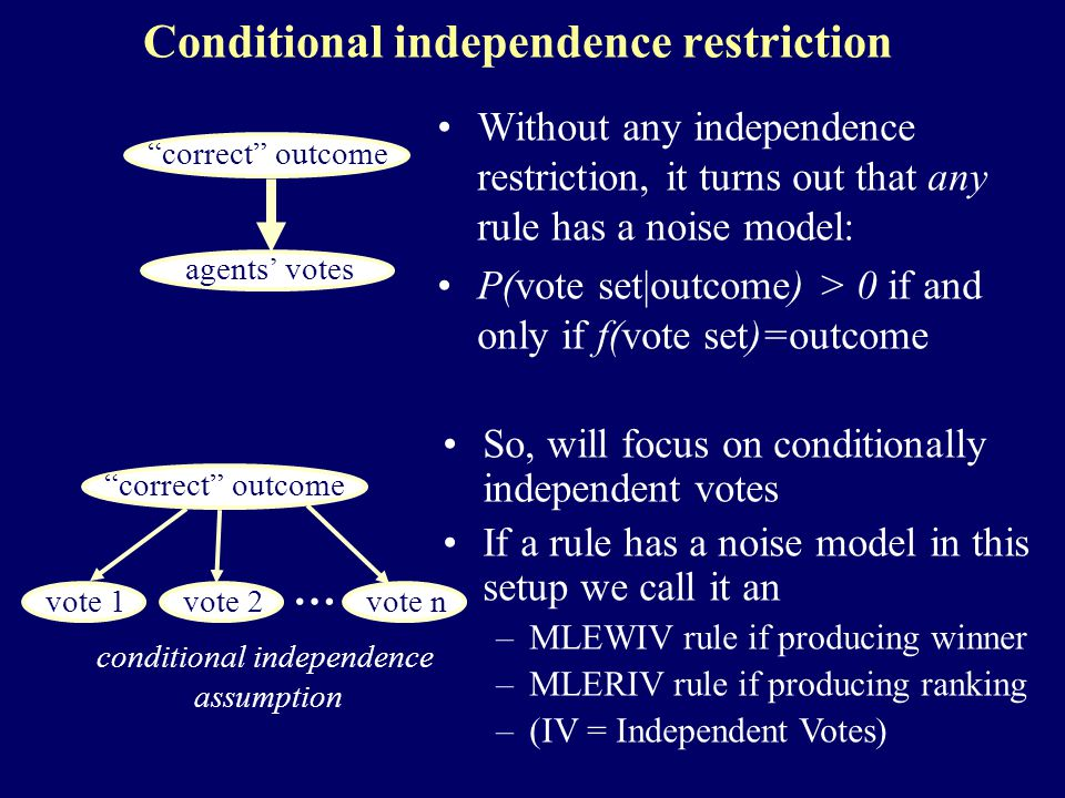 Conditional independence restriction Without any independence restriction, it turns out that any rule has a noise model: P(vote set|outcome) > 0 if and only if f(vote set)=outcome a correct outcome a agents' votes a correct outcome a vote 1 a vote 2 a vote n … conditional independence assumption So, will focus on conditionally independent votes If a rule has a noise model in this setup we call it an –MLEWIV rule if producing winner –MLERIV rule if producing ranking –(IV = Independent Votes)