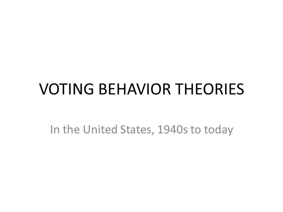 VOTING BEHAVIOR THEORIES In the United States, 1940s to today