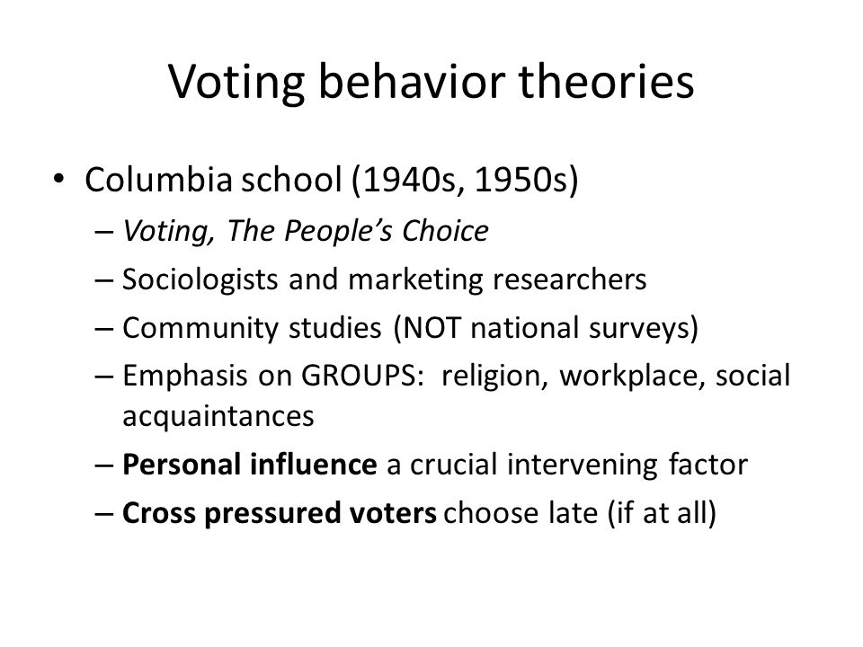 Voting behavior theories Columbia school (1940s, 1950s) – Voting, The People's Choice – Sociologists and marketing researchers – Community studies (NOT national surveys) – Emphasis on GROUPS: religion, workplace, social acquaintances – Personal influence a crucial intervening factor – Cross pressured voters choose late (if at all)