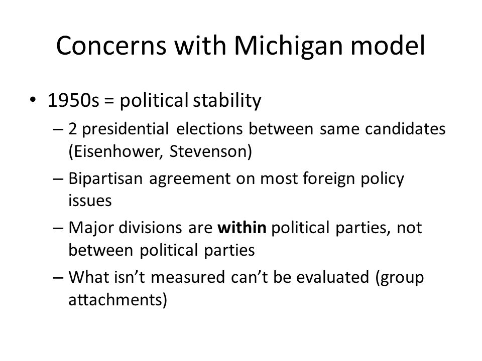 Concerns with Michigan model 1950s = political stability – 2 presidential elections between same candidates (Eisenhower, Stevenson) – Bipartisan agreement on most foreign policy issues – Major divisions are within political parties, not between political parties – What isn't measured can't be evaluated (group attachments)