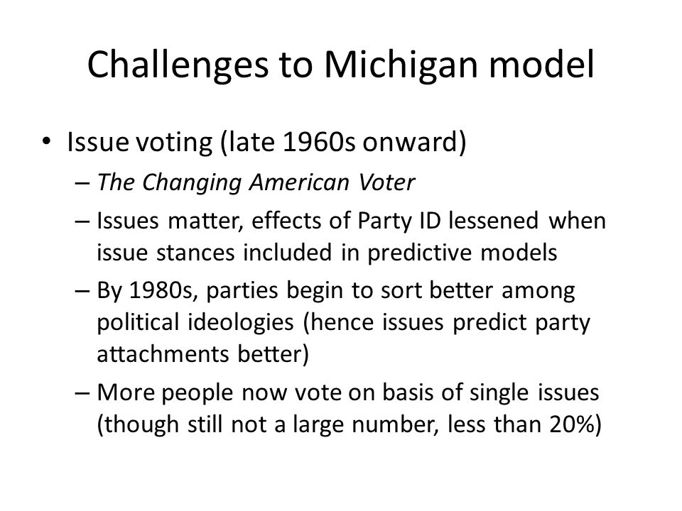 Challenges to Michigan model Issue voting (late 1960s onward) – The Changing American Voter – Issues matter, effects of Party ID lessened when issue stances included in predictive models – By 1980s, parties begin to sort better among political ideologies (hence issues predict party attachments better) – More people now vote on basis of single issues (though still not a large number, less than 20%)