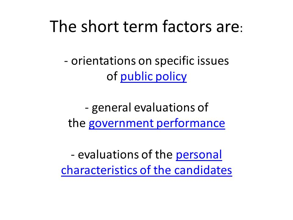 The short term factors are : - orientations on specific issues of public policy - general evaluations of the government performance - evaluations of the personal characteristics of the candidates public policygovernment performancepersonal characteristics of the candidates