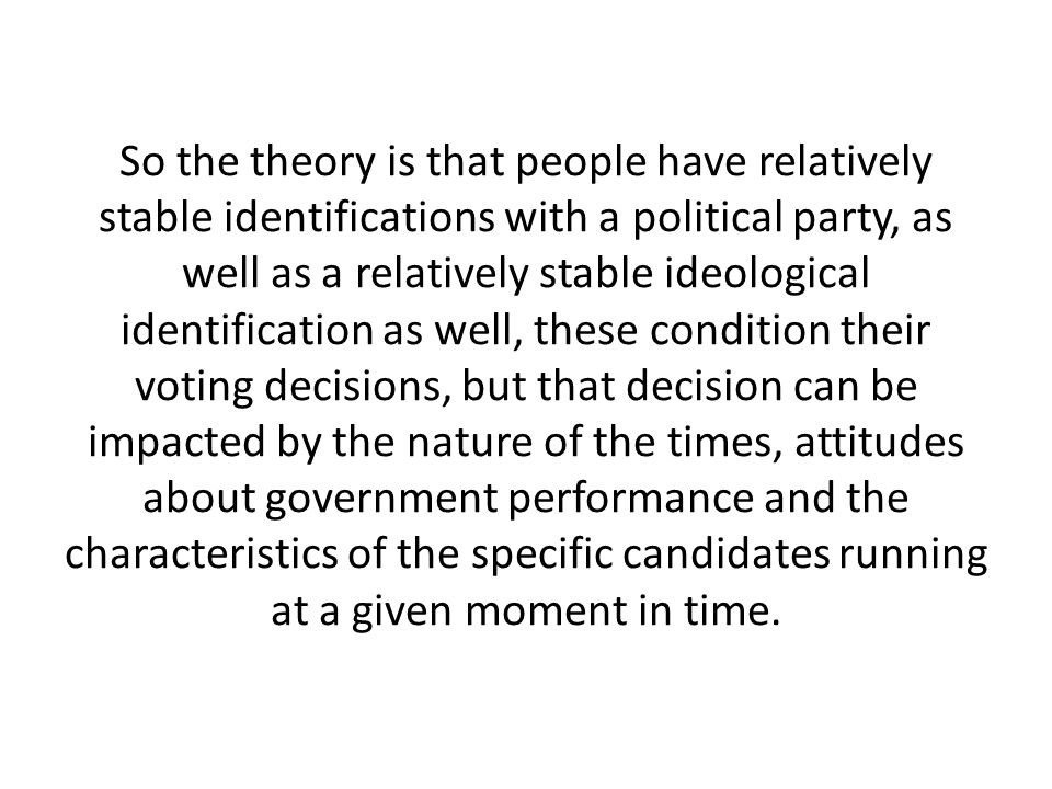 So the theory is that people have relatively stable identifications with a political party, as well as a relatively stable ideological identification as well, these condition their voting decisions, but that decision can be impacted by the nature of the times, attitudes about government performance and the characteristics of the specific candidates running at a given moment in time.