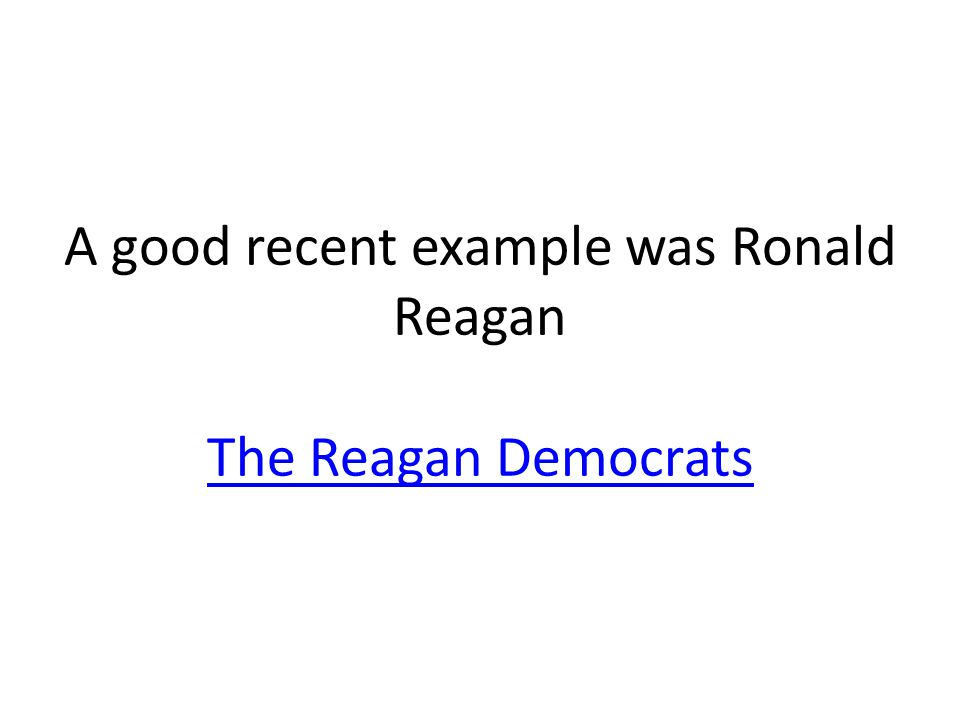 A good recent example was Ronald Reagan The Reagan Democrats The Reagan Democrats
