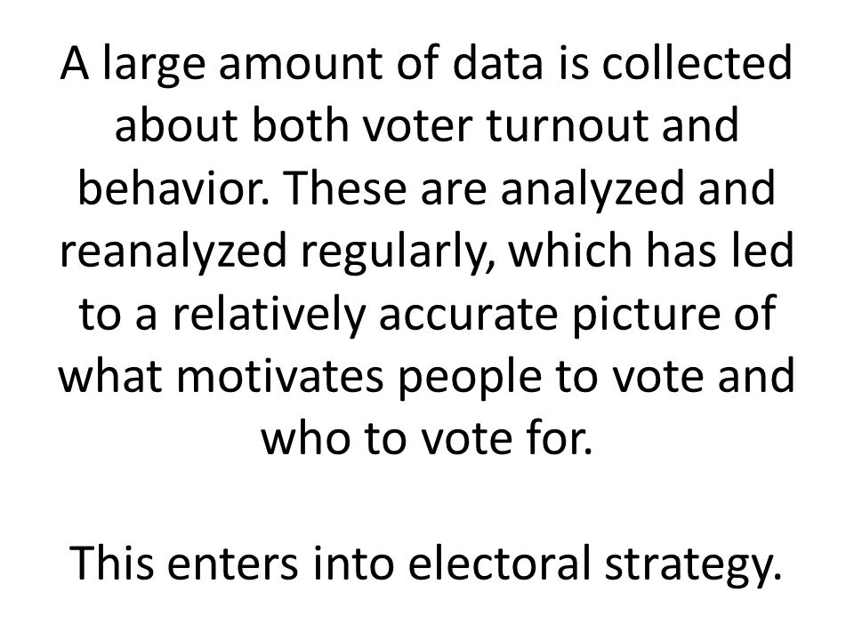 A large amount of data is collected about both voter turnout and behavior.
