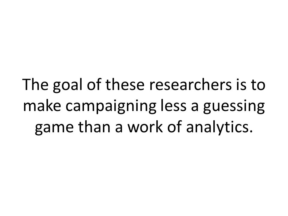 The goal of these researchers is to make campaigning less a guessing game than a work of analytics.