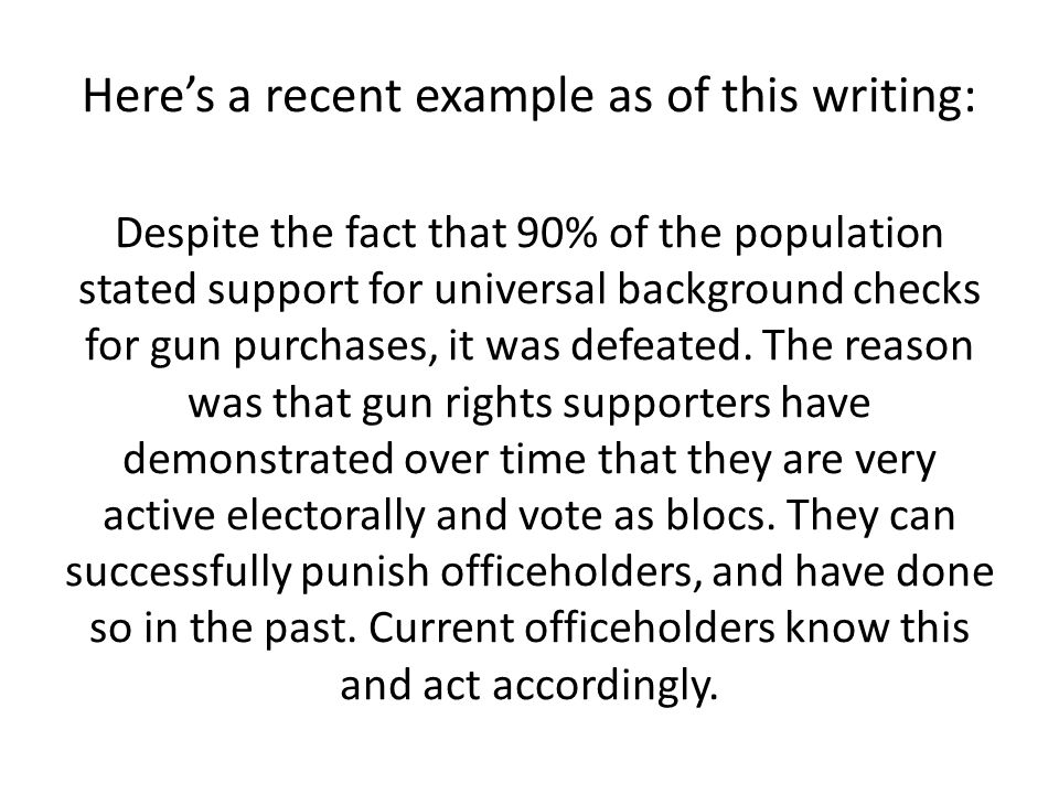 Here's a recent example as of this writing: Despite the fact that 90% of the population stated support for universal background checks for gun purchases, it was defeated.
