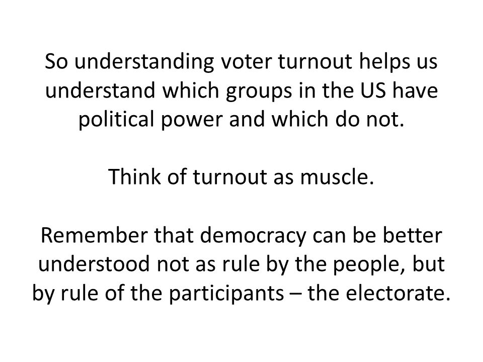 So understanding voter turnout helps us understand which groups in the US have political power and which do not.