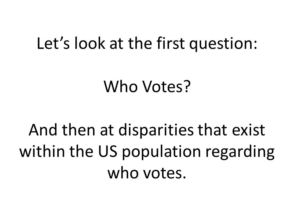 Let's look at the first question: Who Votes.