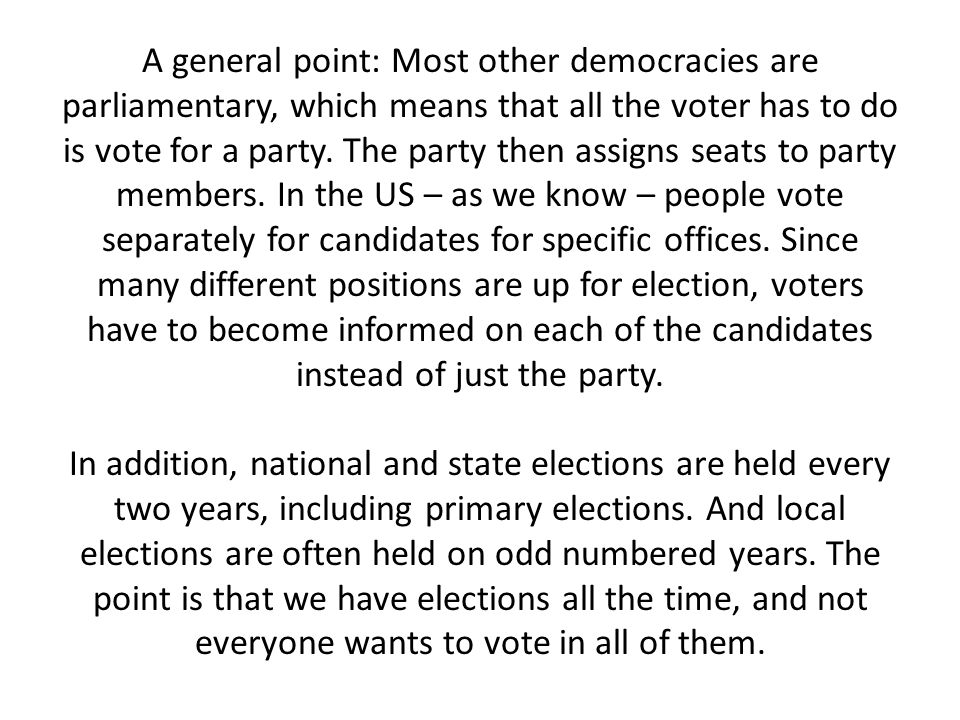 A general point: Most other democracies are parliamentary, which means that all the voter has to do is vote for a party.