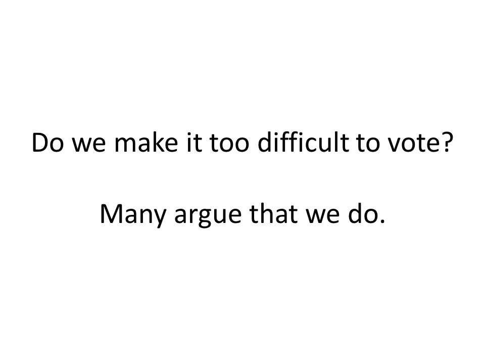 Do we make it too difficult to vote Many argue that we do.