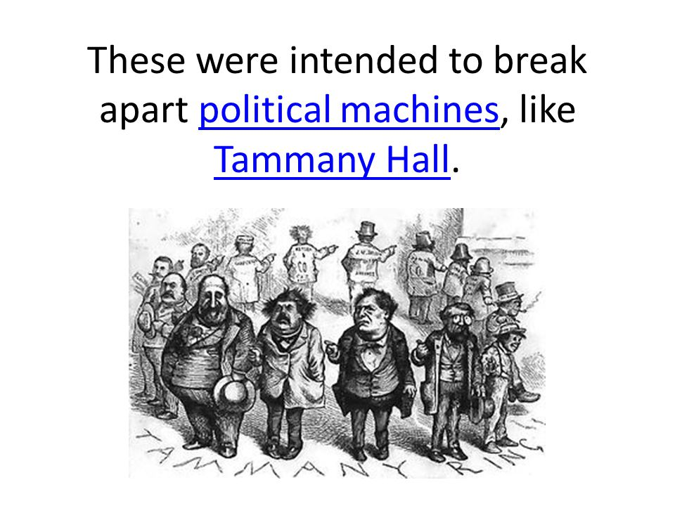 These were intended to break apart political machines, like Tammany Hall.political machines Tammany Hall