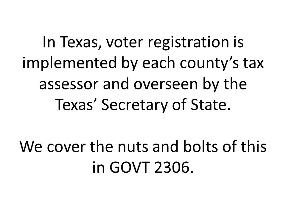 In Texas, voter registration is implemented by each county's tax assessor and overseen by the Texas' Secretary of State.
