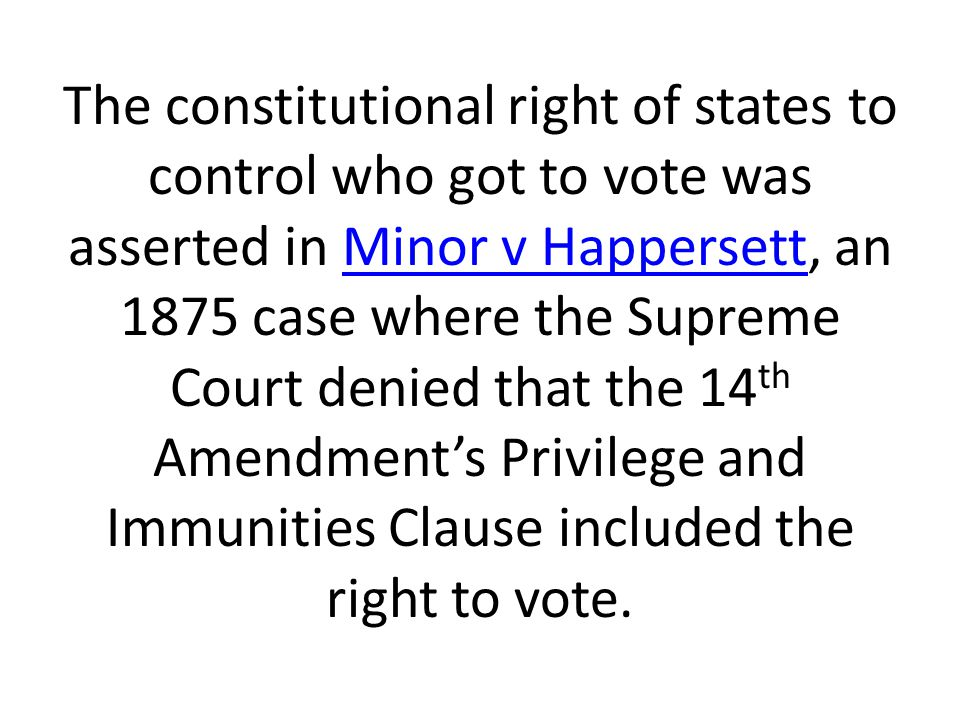 The constitutional right of states to control who got to vote was asserted in Minor v Happersett, an 1875 case where the Supreme Court denied that the 14 th Amendment's Privilege and Immunities Clause included the right to vote.Minor v Happersett