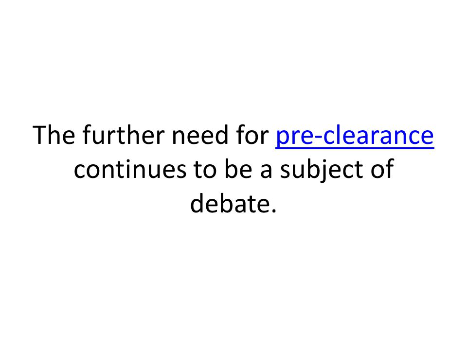 The further need for pre-clearance continues to be a subject of debate.pre-clearance