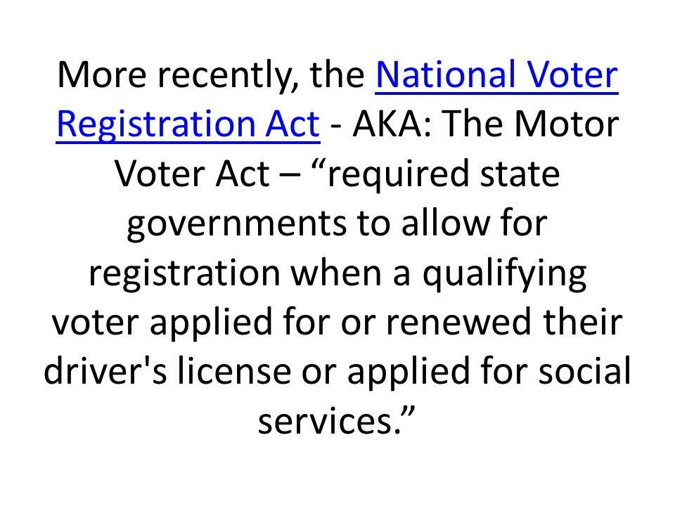 More recently, the National Voter Registration Act - AKA: The Motor Voter Act – required state governments to allow for registration when a qualifying voter applied for or renewed their driver s license or applied for social services. National Voter Registration Act