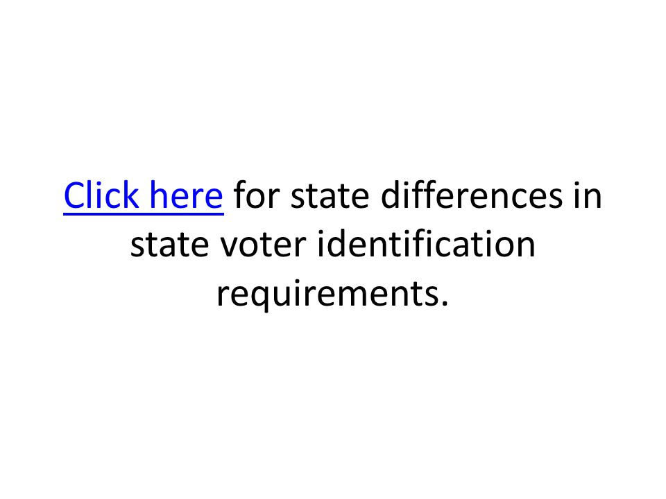 Click hereClick here for state differences in state voter identification requirements.