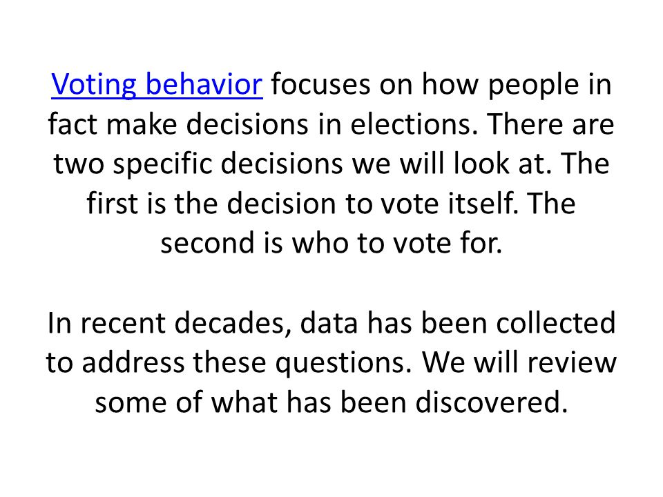 Voting behaviorVoting behavior focuses on how people in fact make decisions in elections.