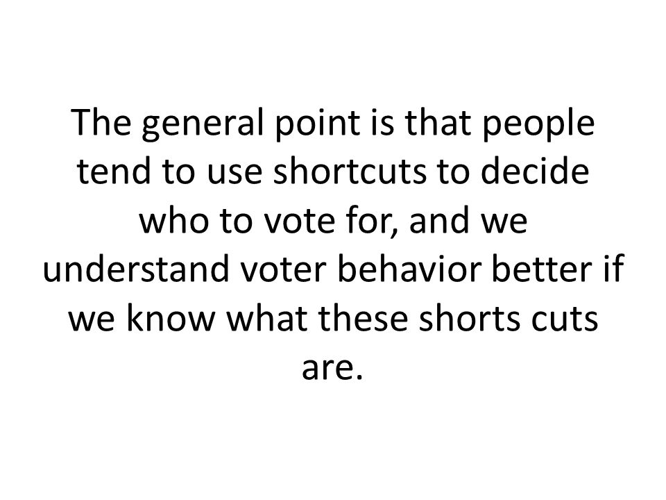 The general point is that people tend to use shortcuts to decide who to vote for, and we understand voter behavior better if we know what these shorts cuts are.